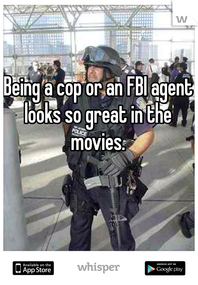 Being a cop or an FBI agent looks so great in the movies.