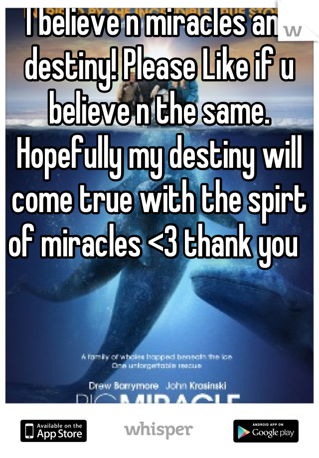 I believe n miracles and destiny! Please Like if u believe n the same. Hopefully my destiny will come true with the spirt of miracles <3 thank you