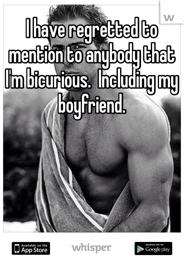 I have regretted to mention to anybody that I'm bicurious.  Including my boyfriend.