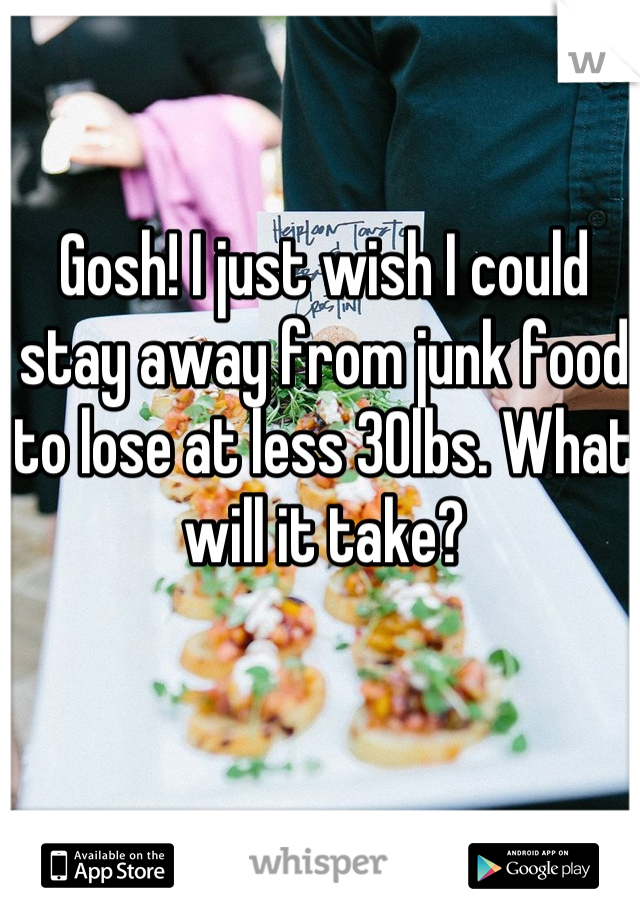 Gosh! I just wish I could stay away from junk food to lose at less 30lbs. What will it take?