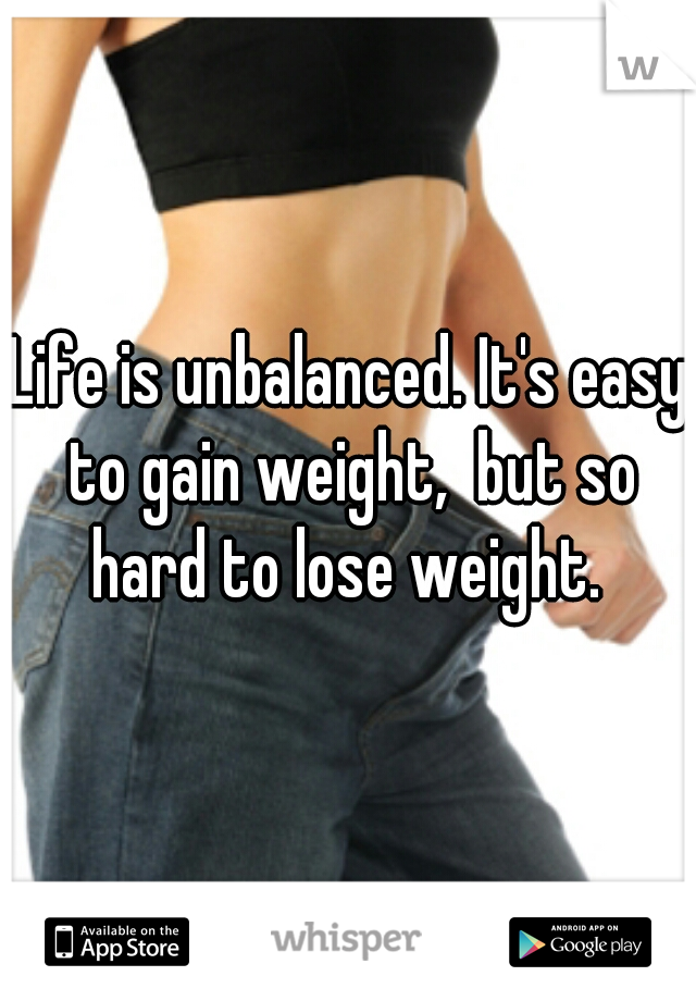 Life is unbalanced. It's easy to gain weight,  but so hard to lose weight.
