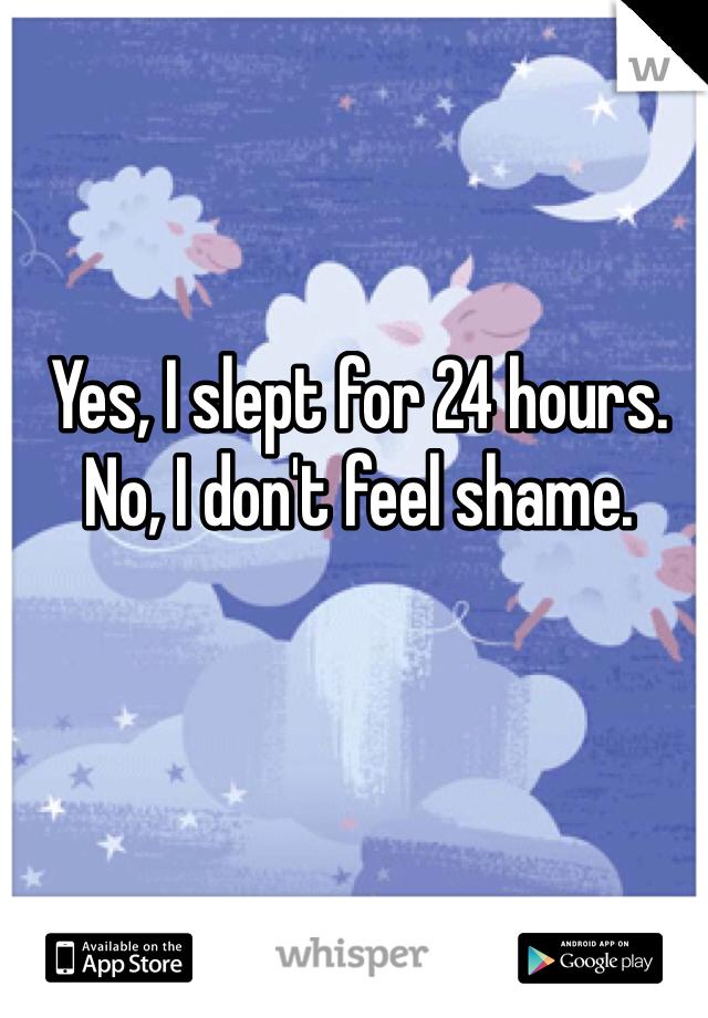 Yes, I slept for 24 hours. No, I don't feel shame.