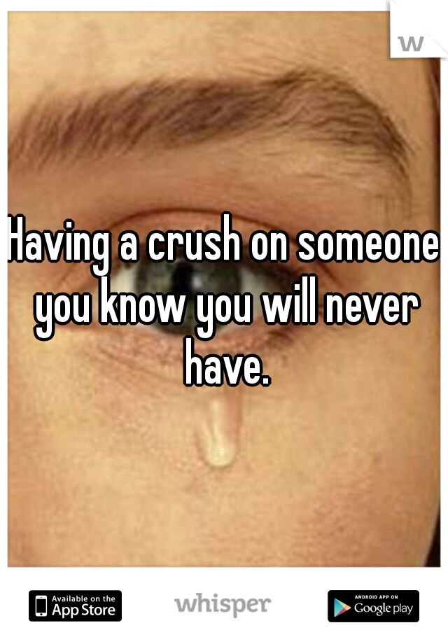 Having a crush on someone you know you will never have.