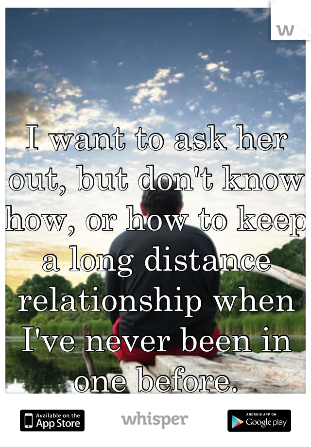 I want to ask her out, but don't know how, or how to keep a long distance relationship when I've never been in one before.