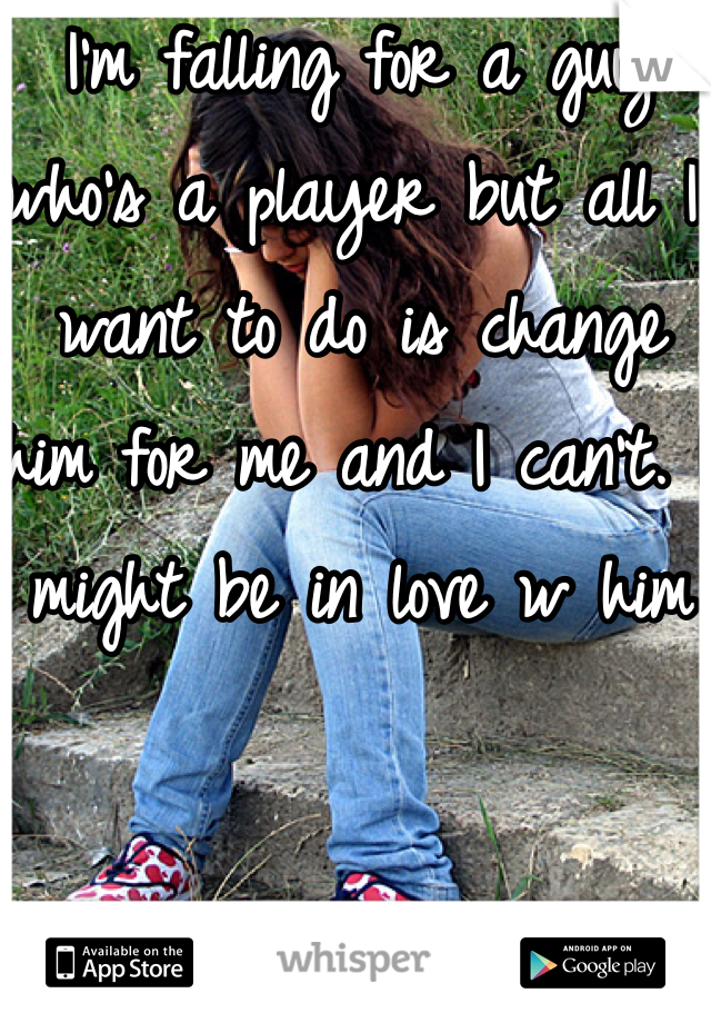I'm falling for a guy who's a player but all I want to do is change him for me and I can't. I might be in love w him