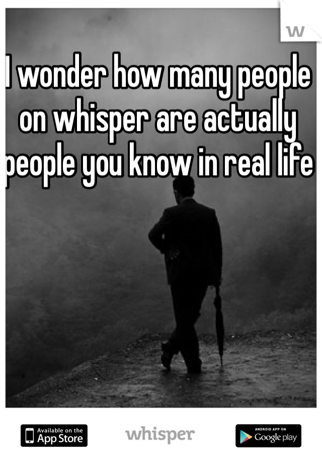 I wonder how many people on whisper are actually people you know in real life