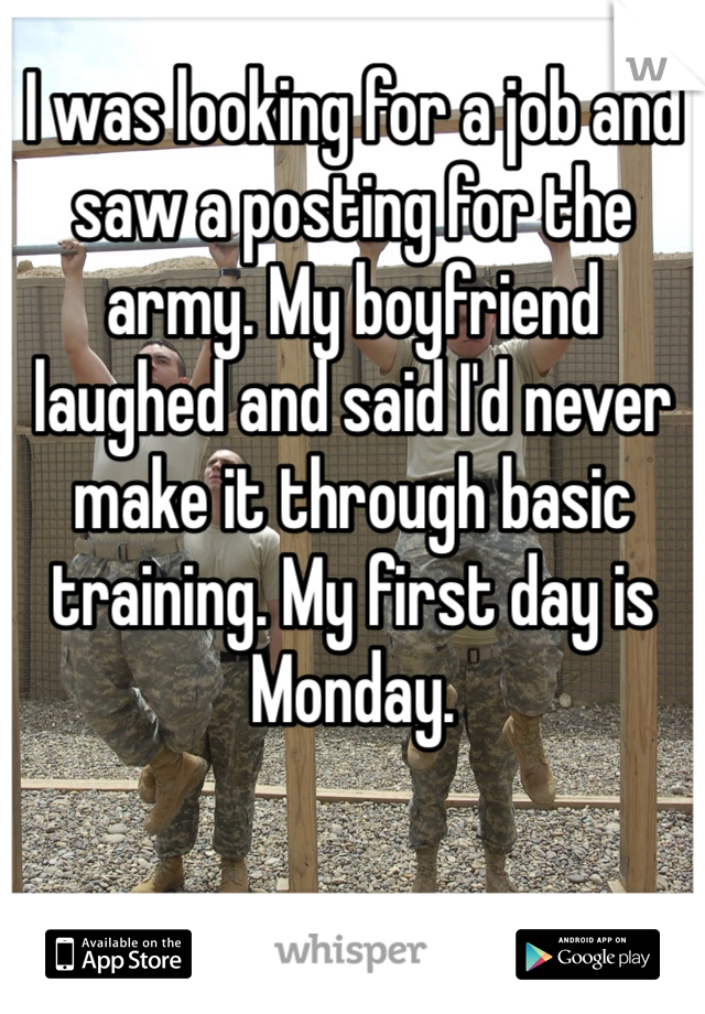 I was looking for a job and saw a posting for the army. My boyfriend laughed and said I'd never make it through basic training. My first day is Monday.