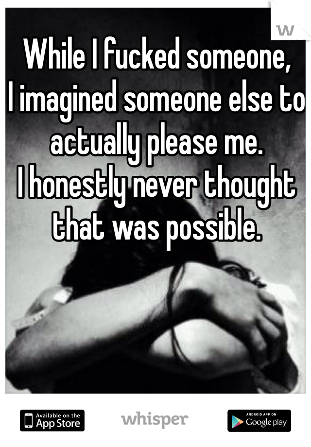 While I fucked someone, I imagined someone else to actually please me. I honestly never thought that was possible.