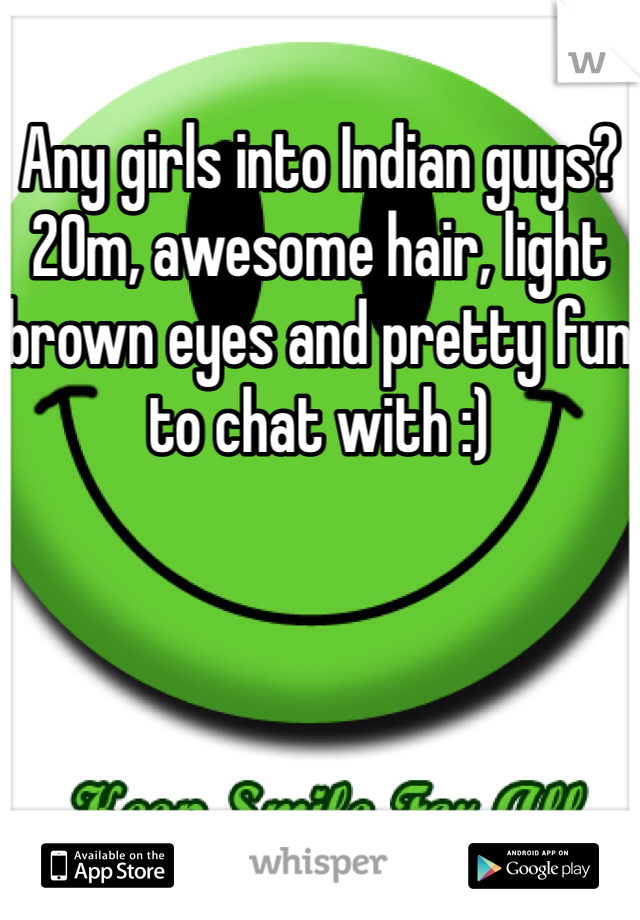 Any girls into Indian guys? 20m, awesome hair, light brown eyes and pretty fun to chat with :)