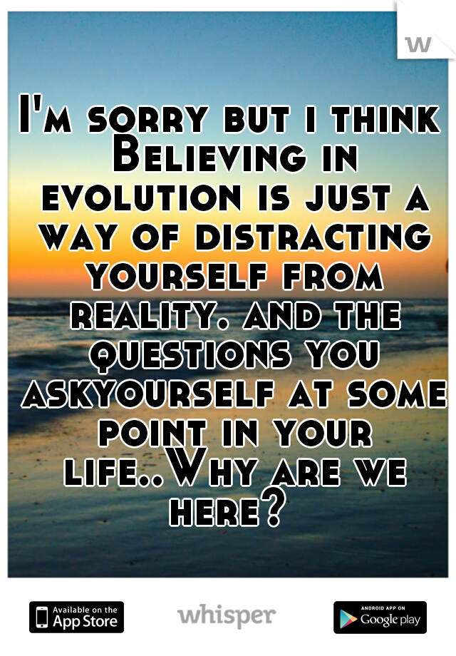 I'm sorry but i think Believing in evolution is just a way of distracting yourself from reality. and the questions you askyourself at some point in your life..Why are we here?