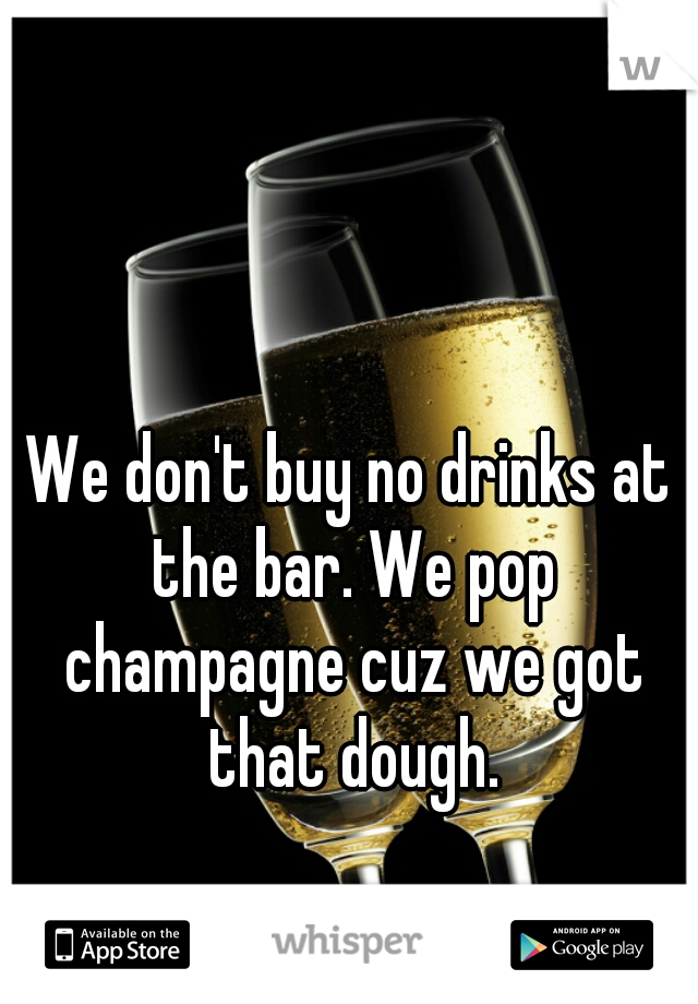 We don't buy no drinks at the bar. We pop champagne cuz we got that dough.