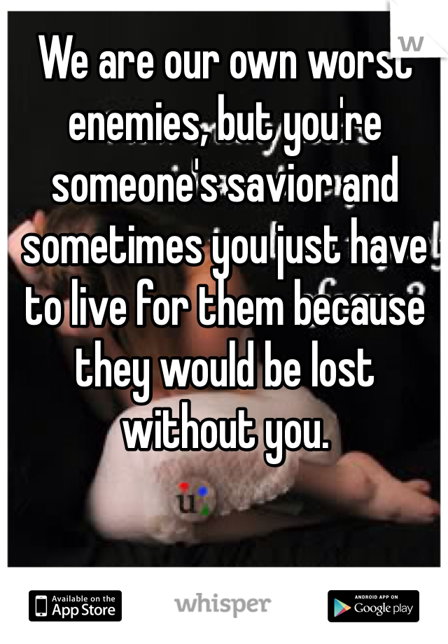 We are our own worst enemies, but you're someone's savior and sometimes you just have to live for them because they would be lost without you.