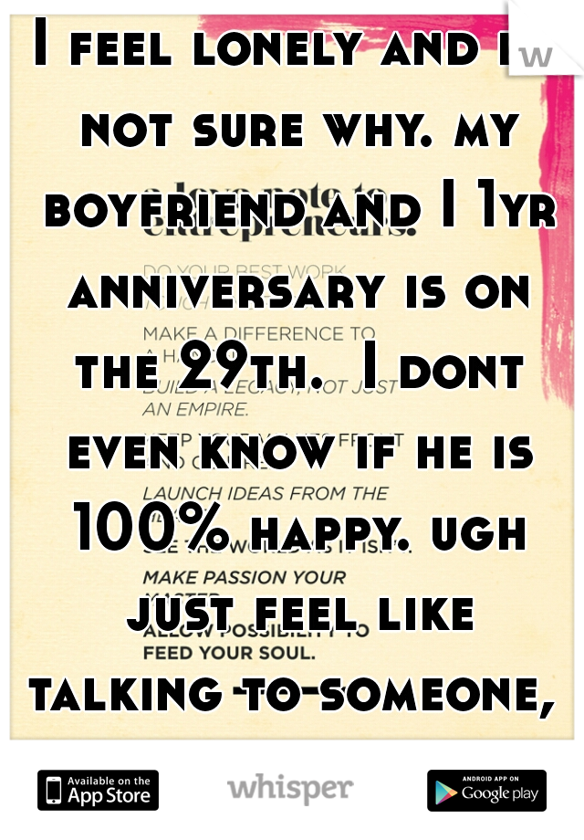 I feel lonely and im not sure why. my boyfriend and I 1yr anniversary is on the 29th.  I dont even know if he is 100% happy. ugh just feel like talking to someone,  anyone.