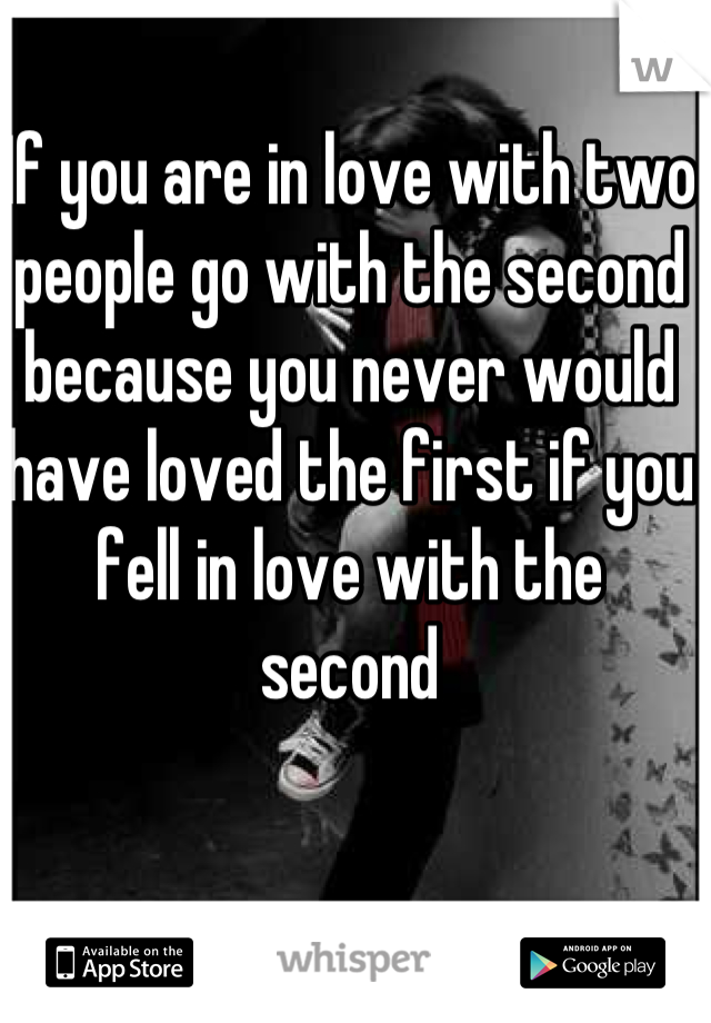 If you are in love with two people go with the second because you never would have loved the first if you fell in love with the second