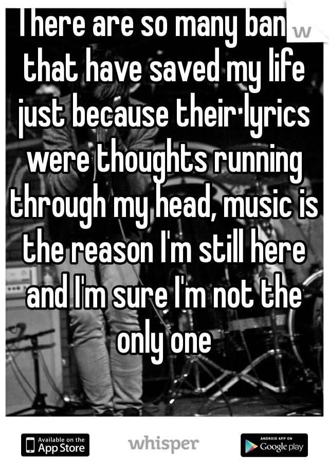 There are so many bands that have saved my life just because their lyrics were thoughts running through my head, music is the reason I'm still here and I'm sure I'm not the only one