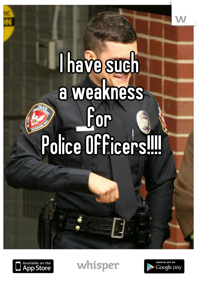 I have such  a weakness for  Police Officers!!!!