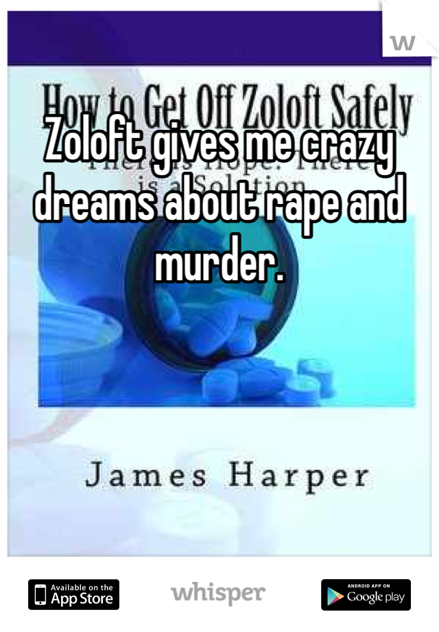 Zoloft gives me crazy dreams about rape and murder.