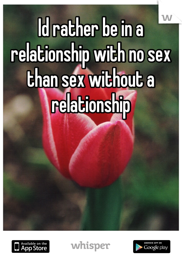 Id rather be in a relationship with no sex than sex without a relationship