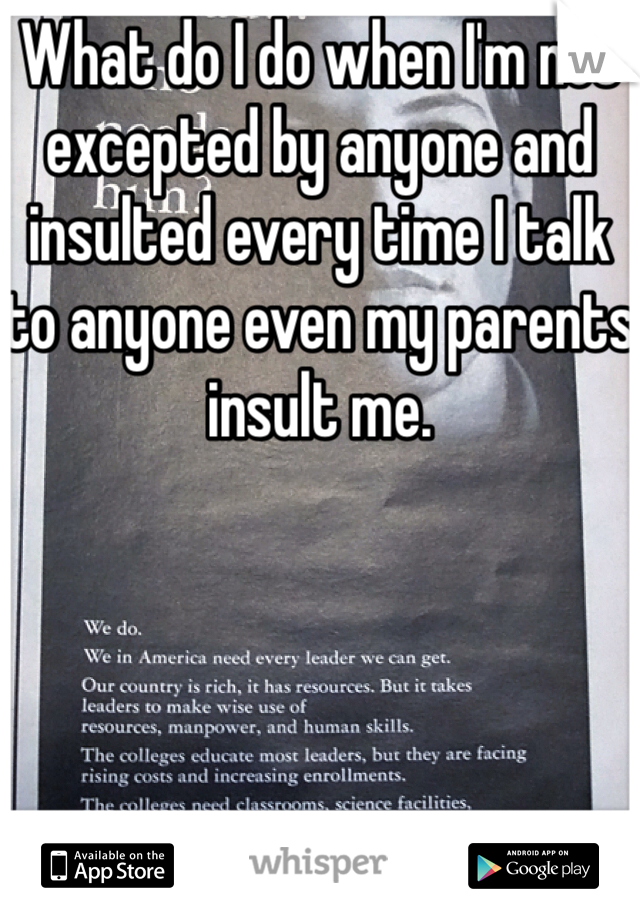 What do I do when I'm not excepted by anyone and insulted every time I talk to anyone even my parents insult me.