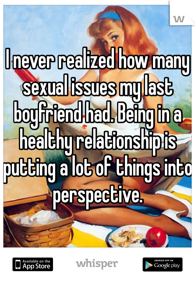 I never realized how many sexual issues my last boyfriend had. Being in a healthy relationship is putting a lot of things into perspective.