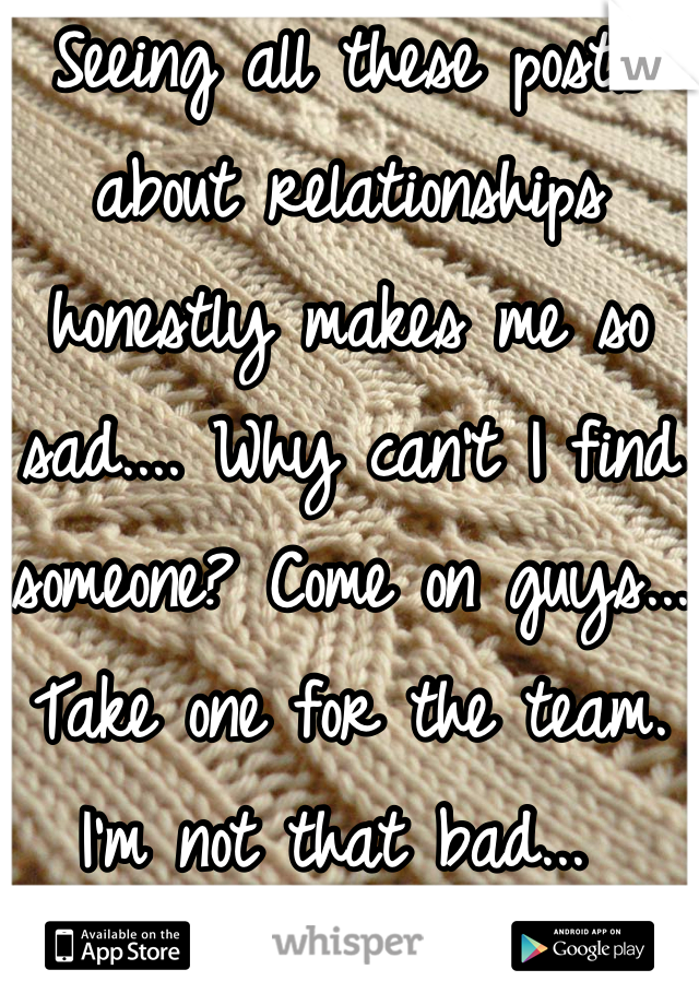 Seeing all these posts about relationships honestly makes me so sad.... Why can't I find someone? Come on guys... Take one for the team. I'm not that bad...