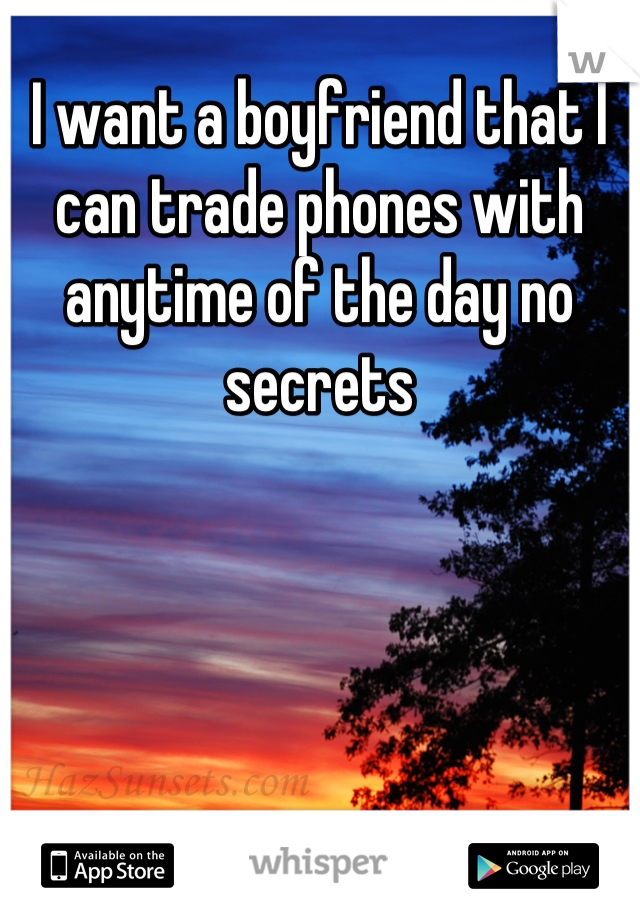 I want a boyfriend that I can trade phones with anytime of the day no secrets