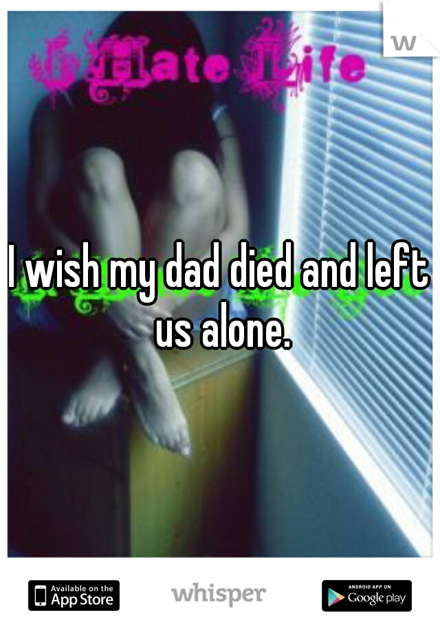 I wish my dad died and left us alone.