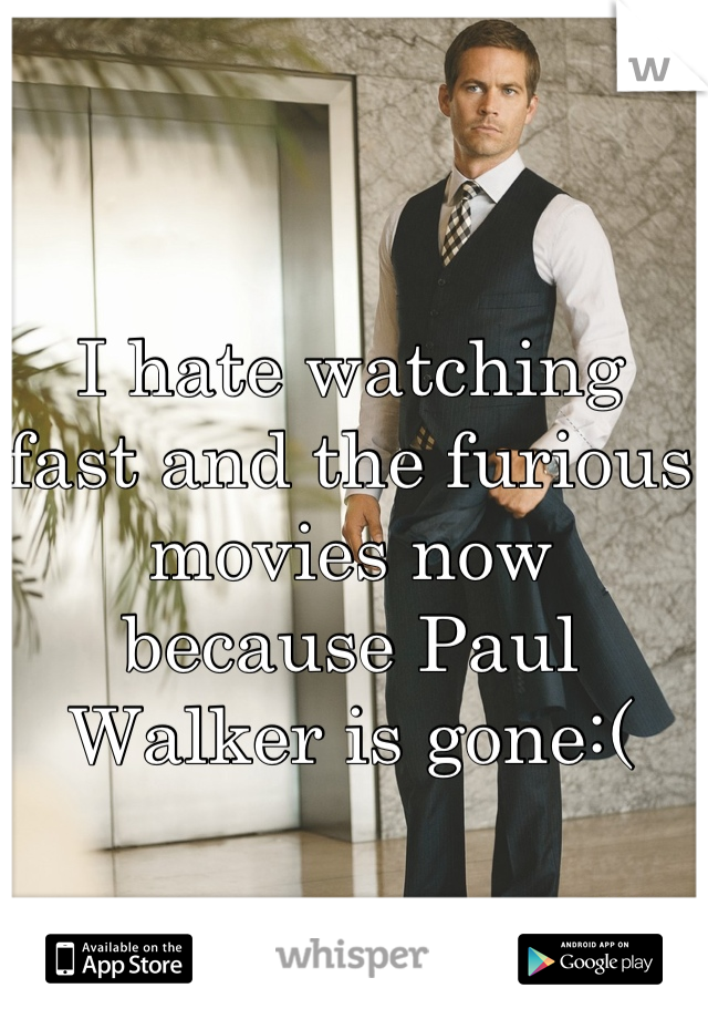 I hate watching fast and the furious movies now because Paul Walker is gone:(