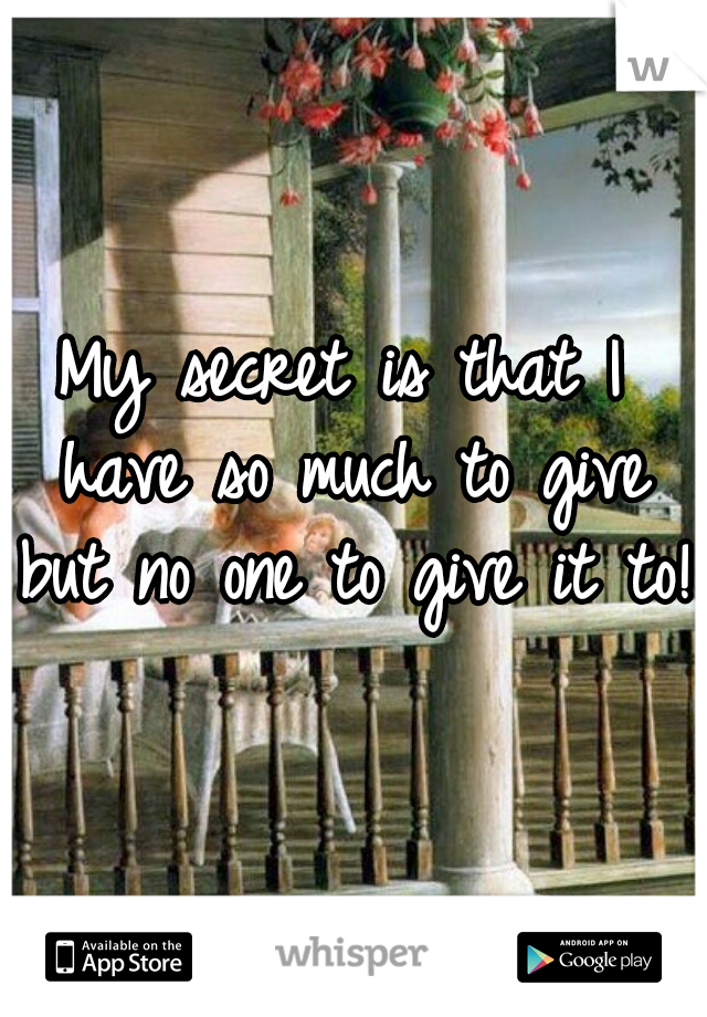 My secret is that I have so much to give but no one to give it to!