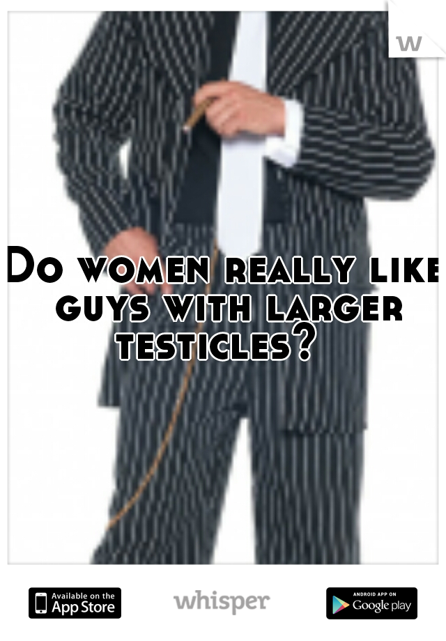 Do women really like guys with larger testicles?