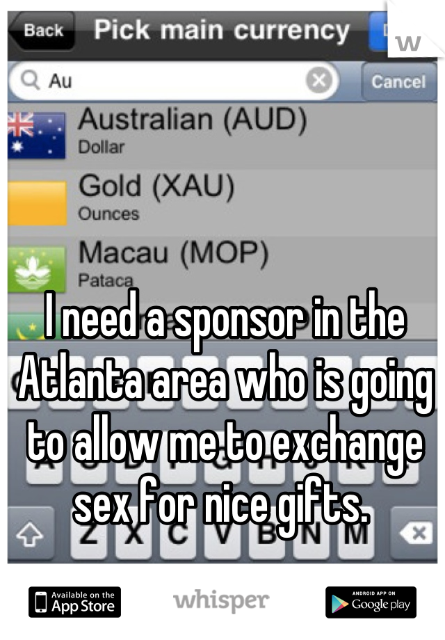 I need a sponsor in the Atlanta area who is going to allow me to exchange sex for nice gifts.