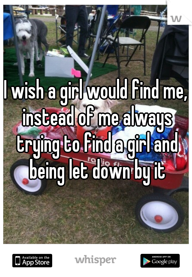 I wish a girl would find me, instead of me always trying to find a girl and being let down by it