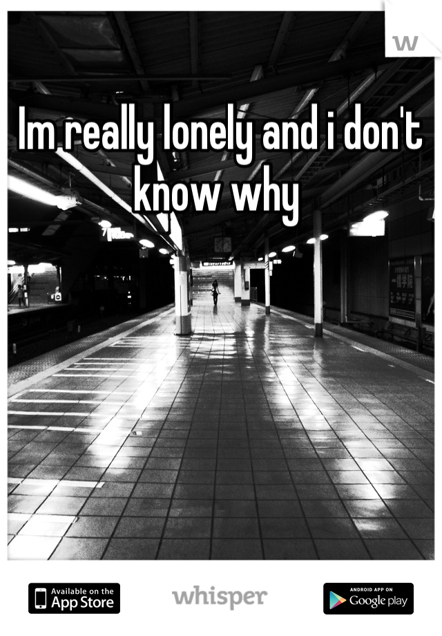 Im really lonely and i don't know why
