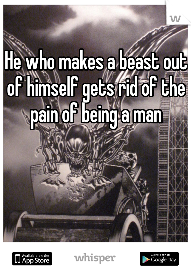 He who makes a beast out of himself gets rid of the pain of being a man
