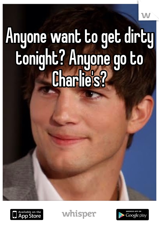 Anyone want to get dirty tonight? Anyone go to Charlie's?