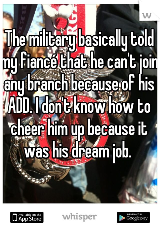 The military basically told my fiancé that he can't join any branch because of his ADD. I don't know how to cheer him up because it was his dream job.
