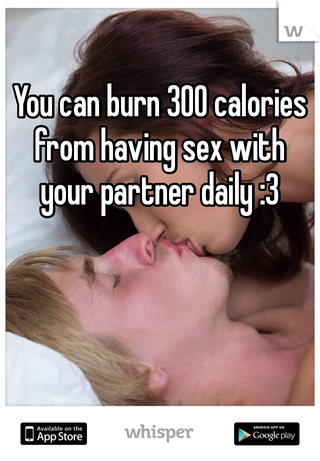 You can burn 300 calories from having sex with your partner daily :3