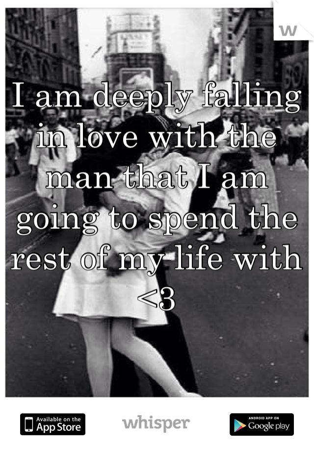 I am deeply falling in love with the man that I am going to spend the rest of my life with <3