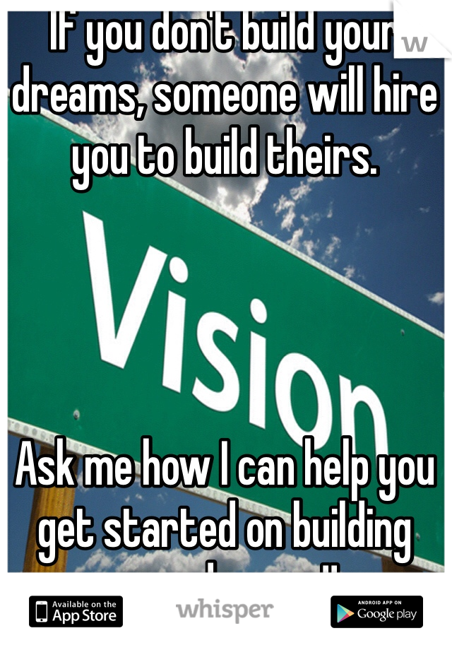If you don't build your dreams, someone will hire you to build theirs.      Ask me how I can help you get started on building your dreams!!