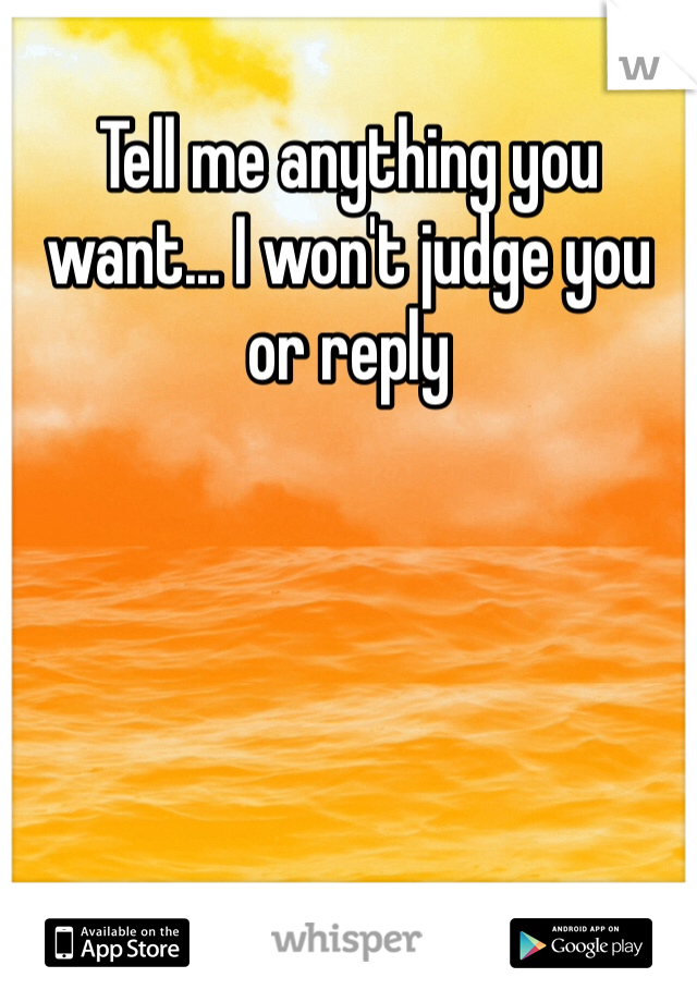 Tell me anything you want... I won't judge you or reply