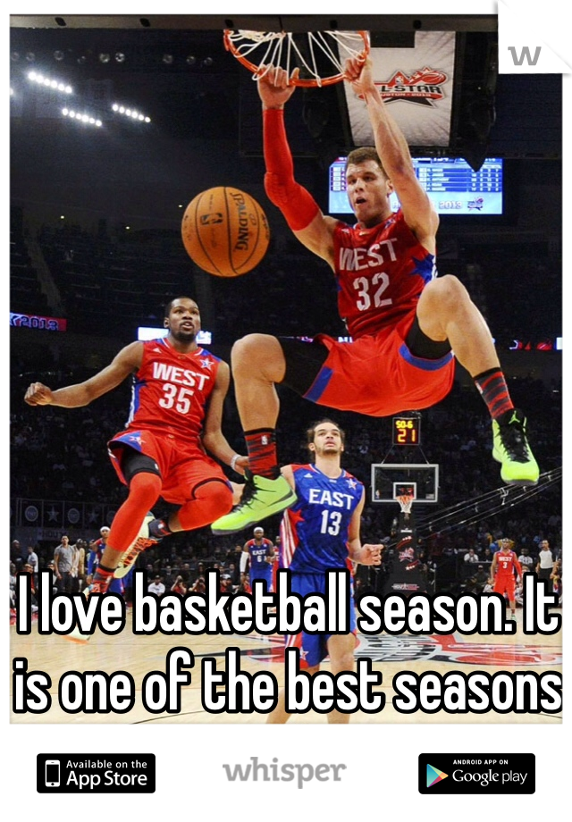 I love basketball season. It is one of the best seasons out there.