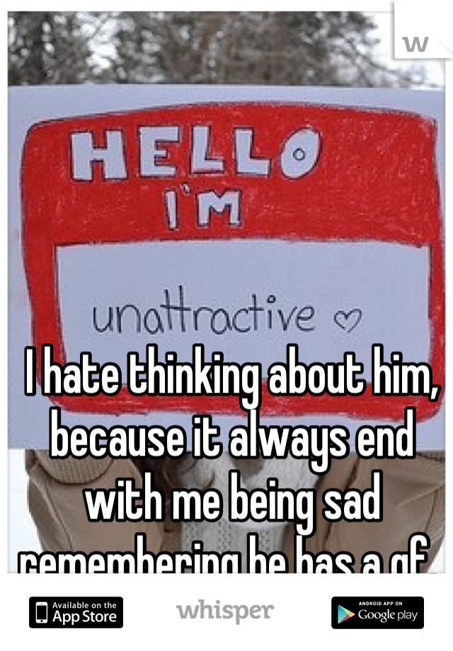 I hate thinking about him, because it always end with me being sad remembering he has a gf.