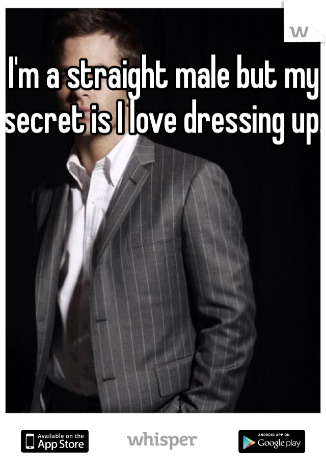 I'm a straight male but my secret is I love dressing up.