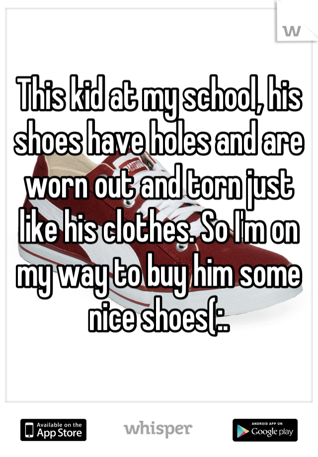 This kid at my school, his shoes have holes and are worn out and torn just like his clothes. So I'm on my way to buy him some nice shoes(:.