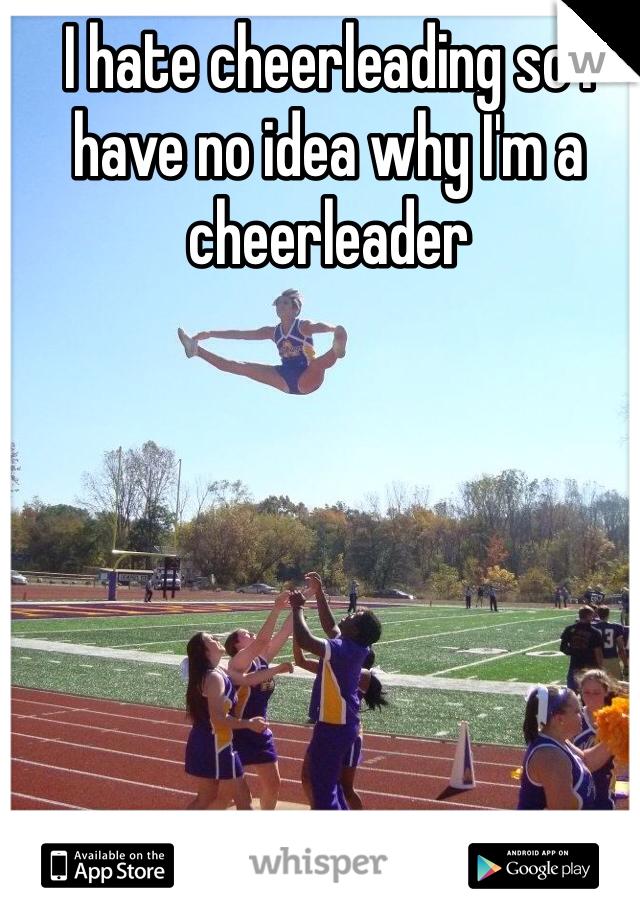 I hate cheerleading so I have no idea why I'm a cheerleader