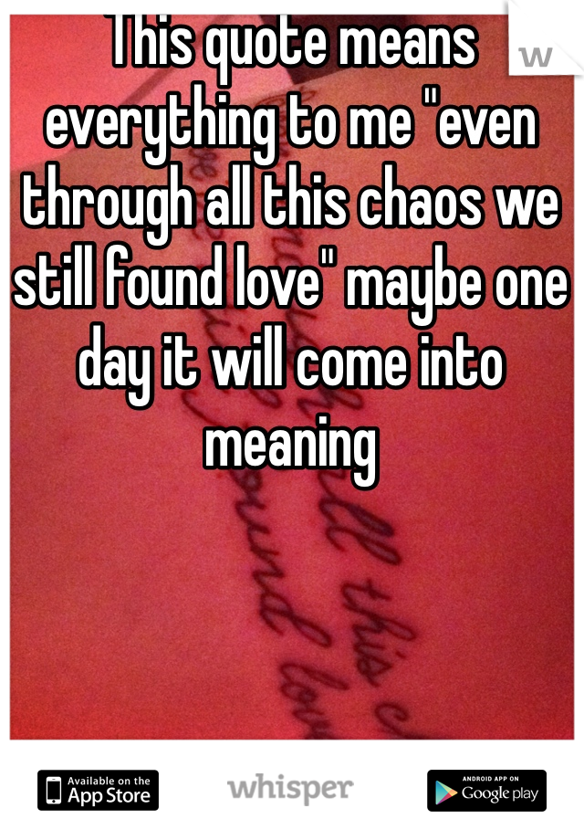 "This quote means everything to me ""even through all this chaos we still found love"" maybe one day it will come into meaning"