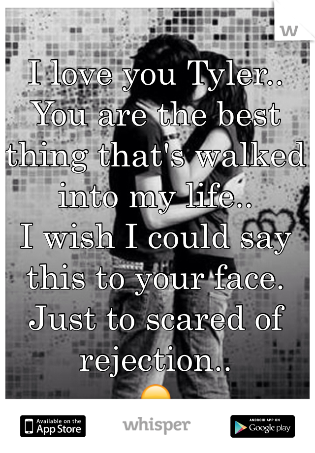 I love you Tyler..  You are the best thing that's walked into my life.. I wish I could say this to your face. Just to scared of rejection.. 😞