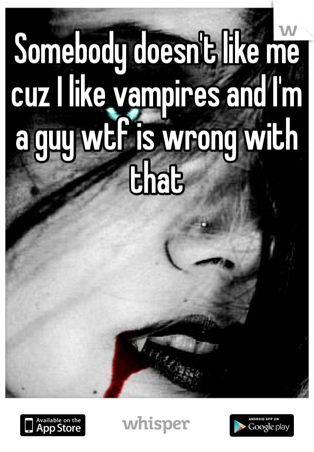 Somebody doesn't like me cuz I like vampires and I'm a guy wtf is wrong with that