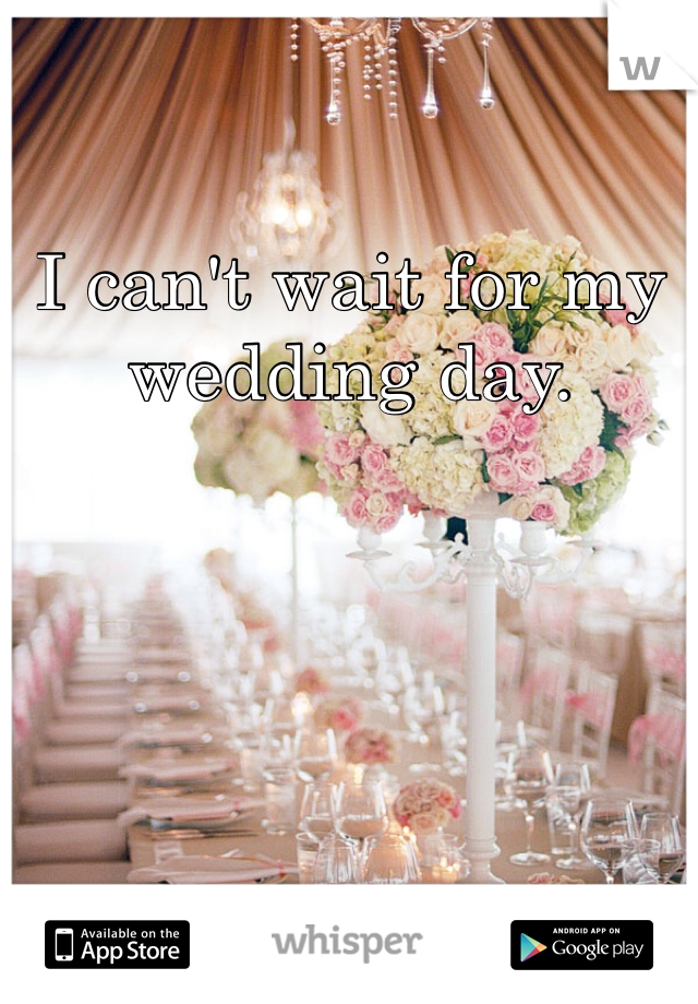 I can't wait for my wedding day.