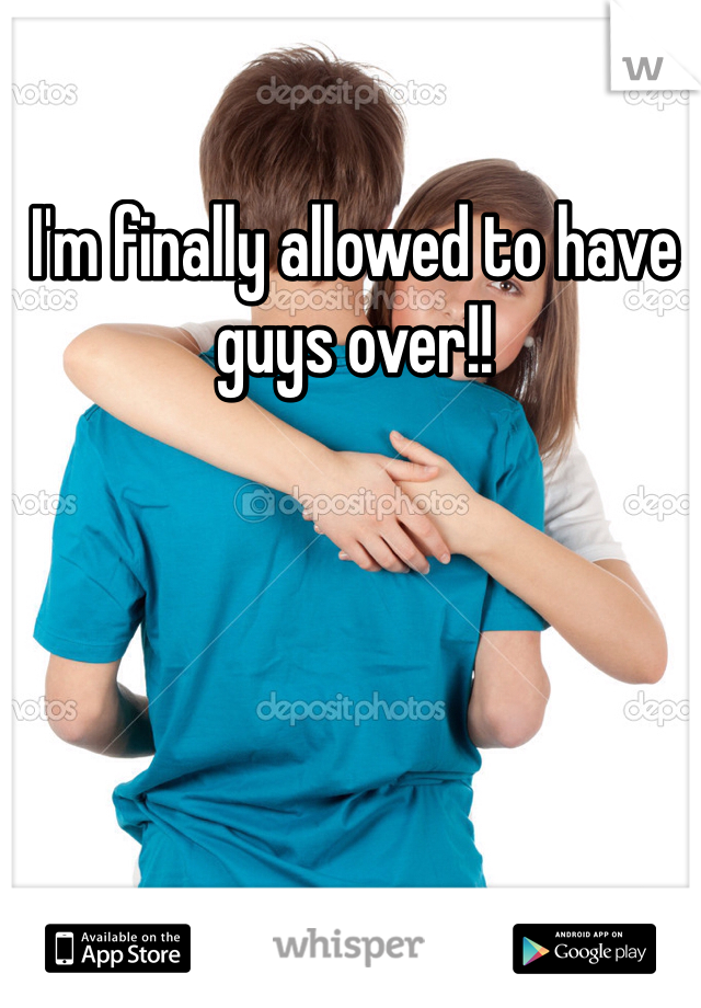 I'm finally allowed to have guys over!!